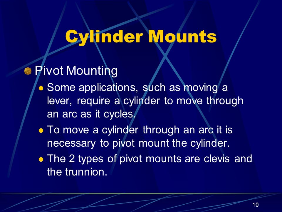10 Cylinder Mounts Pivot Mounting Some applications, such as moving a lever, require a cylinder to move through an arc as it cycles. To move a cylinde
