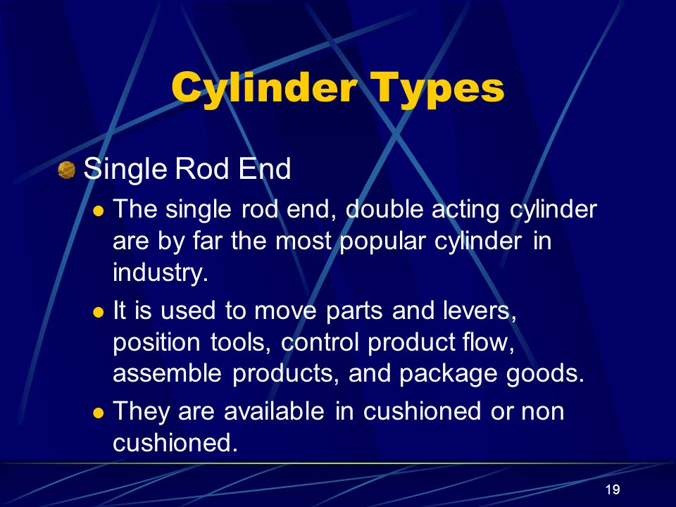19 Cylinder Types Single Rod End The single rod end, double acting cylinder are by far the most popular cylinder in industry. It is used to move parts