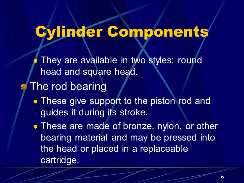 5 Cylinder Components They are available in two styles: round head and square head. The rod bearing These give support to the piston rod and guides it