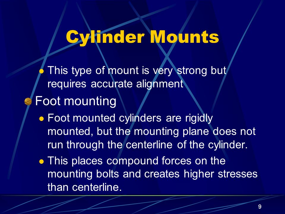9 Cylinder Mounts This type of mount is very strong but requires accurate alignment Foot mounting Foot mounted cylinders are rigidly mounted, but the
