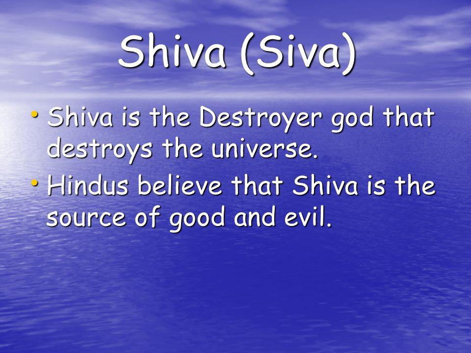 Shiva (Siva) Shiva is the Destroyer god that destroys the universe. Shiva is the Destroyer god that destroys the universe. Hindus believe that Shiva i