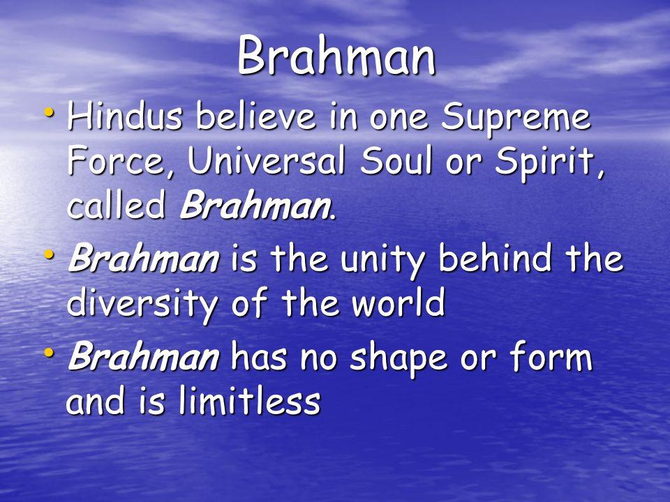 Brahman Hindus believe in one Supreme Force, Universal Soul or Spirit, called Brahman. Hindus believe in one Supreme Force, Universal Soul or Spirit,