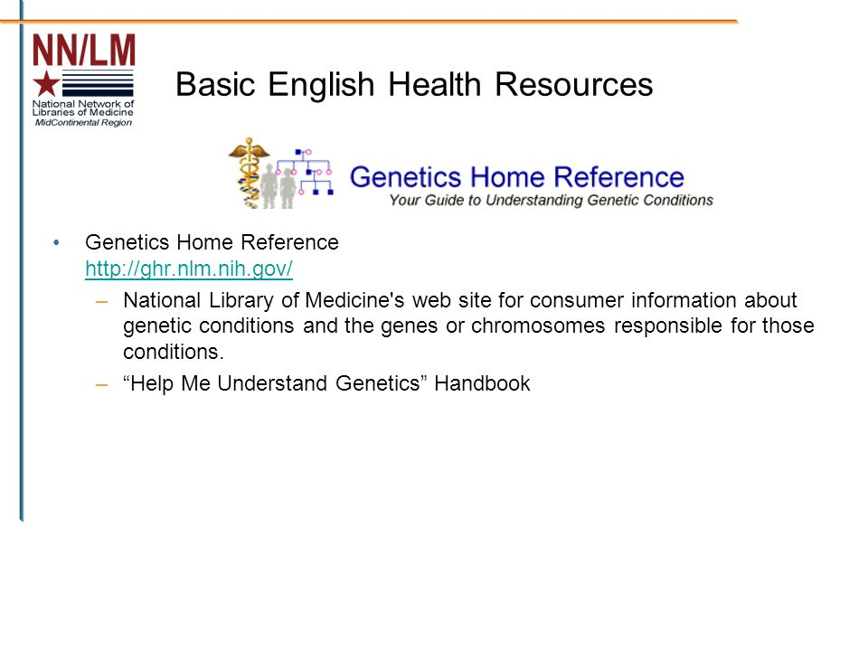 Basic English Health Resources Genetics Home Reference http://ghr.nlm.nih.gov/ http://ghr.nlm.nih.gov/ –National Library of Medicine s web site for consumer information about genetic conditions and the genes or chromosomes responsible for those conditions.