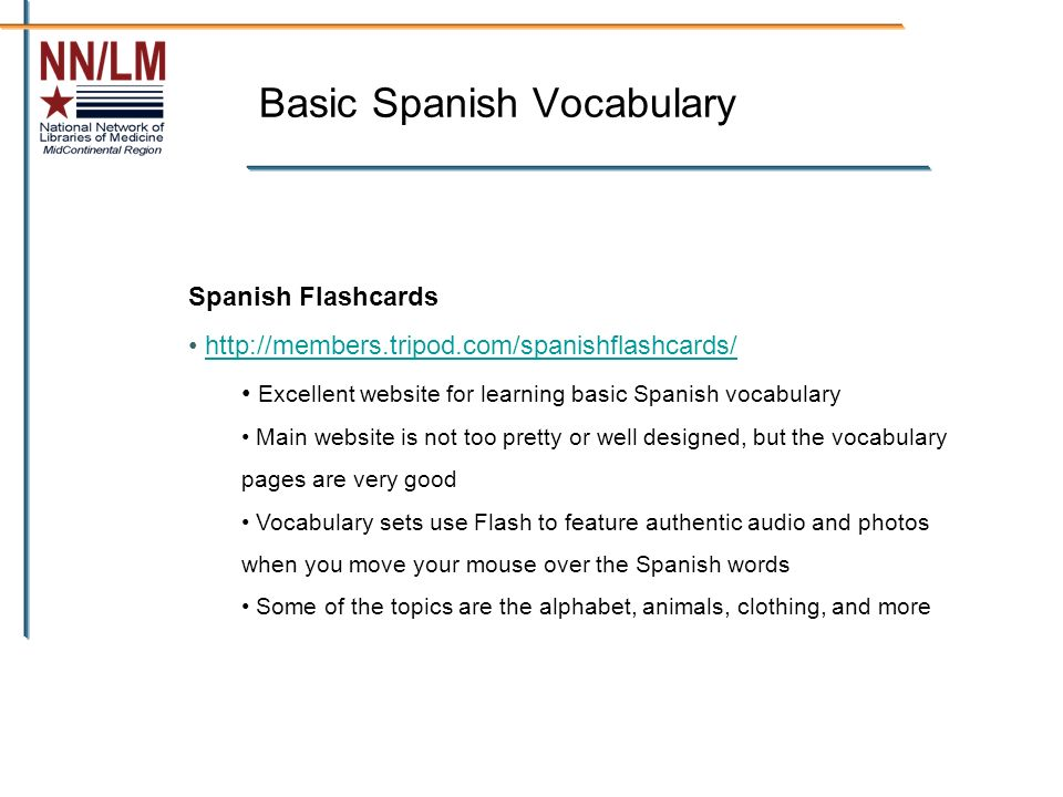 Basic Spanish Vocabulary Spanish Flashcards http://members.tripod.com/spanishflashcards/ Excellent website for learning basic Spanish vocabulary Main website is not too pretty or well designed, but the vocabulary pages are very good Vocabulary sets use Flash to feature authentic audio and photos when you move your mouse over the Spanish words Some of the topics are the alphabet, animals, clothing, and more
