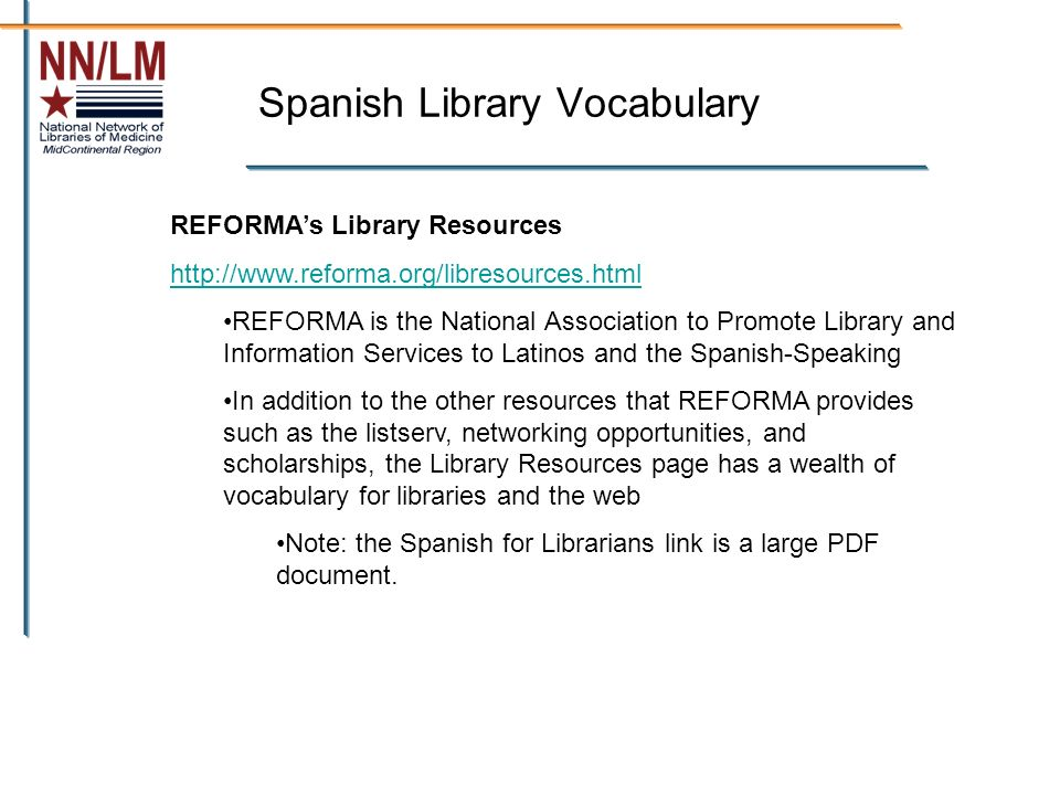 Spanish Library Vocabulary REFORMAs Library Resources http://www.reforma.org/libresources.html REFORMA is the National Association to Promote Library and Information Services to Latinos and the Spanish-Speaking In addition to the other resources that REFORMA provides such as the listserv, networking opportunities, and scholarships, the Library Resources page has a wealth of vocabulary for libraries and the web Note: the Spanish for Librarians link is a large PDF document.
