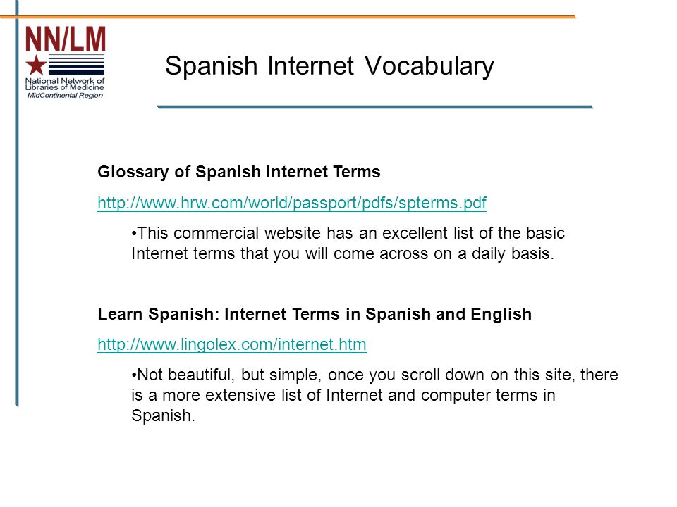 Spanish Internet Vocabulary Glossary of Spanish Internet Terms http://www.hrw.com/world/passport/pdfs/spterms.pdf This commercial website has an excellent list of the basic Internet terms that you will come across on a daily basis.