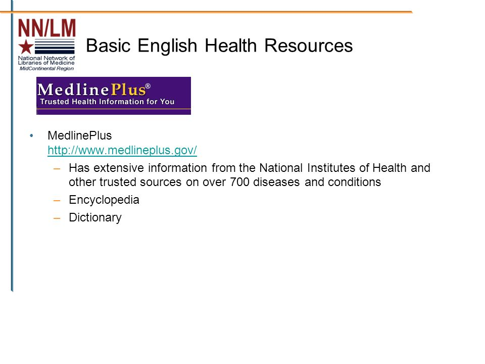 Basic English Health Resources MedlinePlus http://www.medlineplus.gov/ http://www.medlineplus.gov/ –Has extensive information from the National Institutes of Health and other trusted sources on over 700 diseases and conditions –Encyclopedia –Dictionary