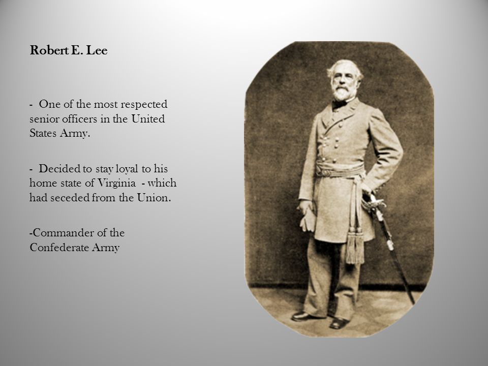 Robert E. Lee - One of the most respected senior officers in the United States Army. - Decided to stay loyal to his home state of Virginia - which had