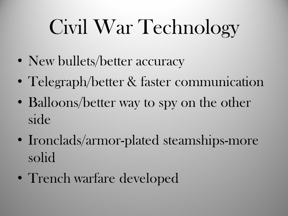 Civil War Technology New bullets/better accuracy Telegraph/better & faster communication Balloons/better way to spy on the other side Ironclads/armor-