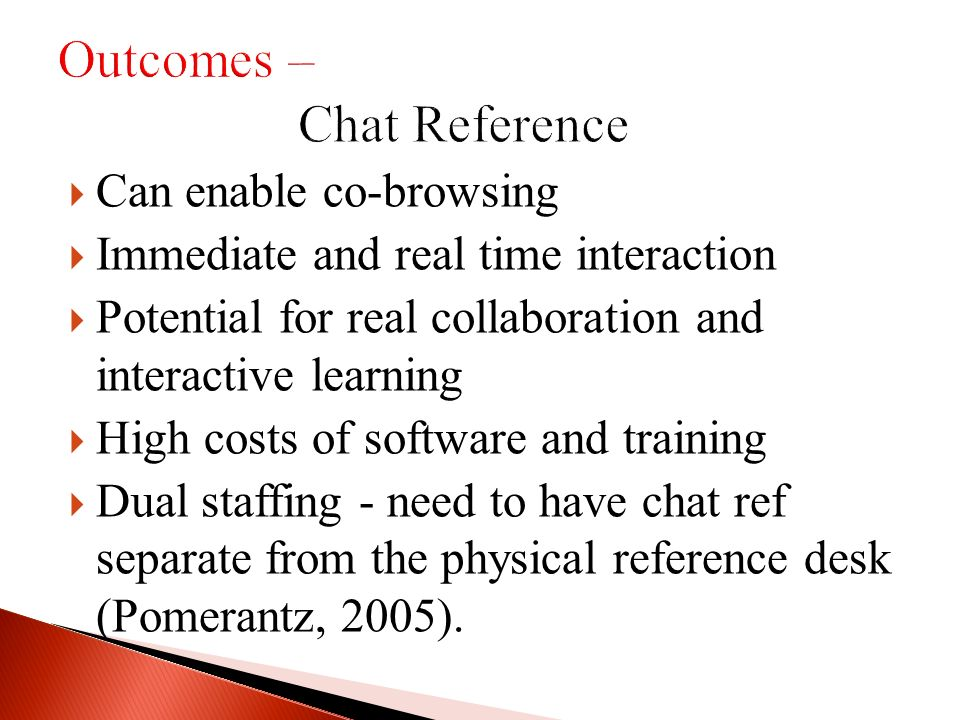 Can enable co-browsing Immediate and real time interaction Potential for real collaboration and interactive learning High costs of software and training Dual staffing - need to have chat ref separate from the physical reference desk (Pomerantz, 2005).