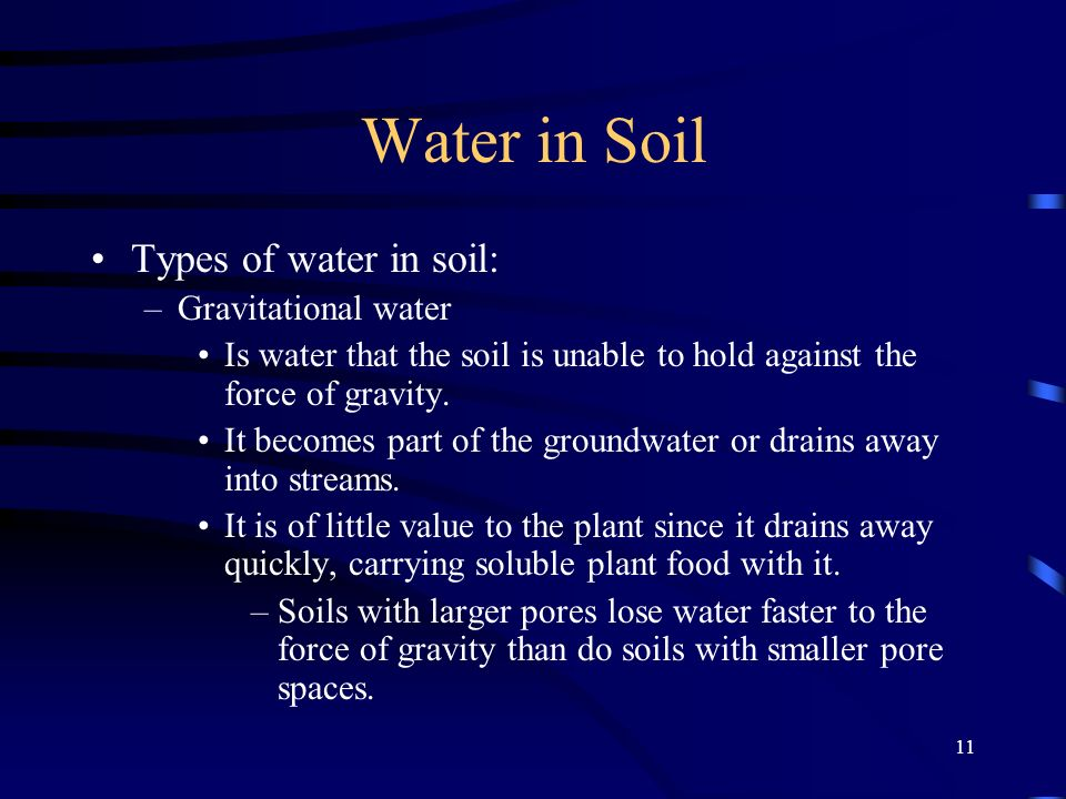 11 Water in Soil Types of water in soil: –Gravitational water Is water that the soil is unable to hold against the force of gravity.