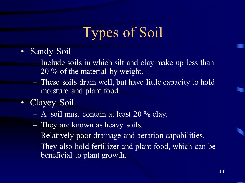 14 Types of Soil Sandy Soil –Include soils in which silt and clay make up less than 20 % of the material by weight. –These soils drain well, but have