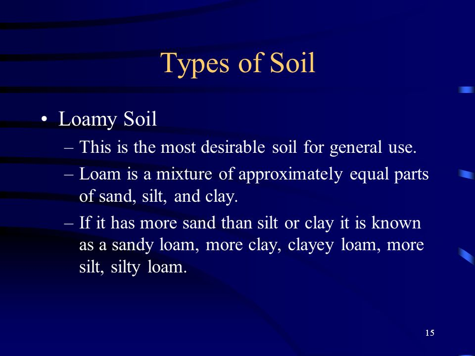 15 Types of Soil Loamy Soil –This is the most desirable soil for general use. –Loam is a mixture of approximately equal parts of sand, silt, and clay.