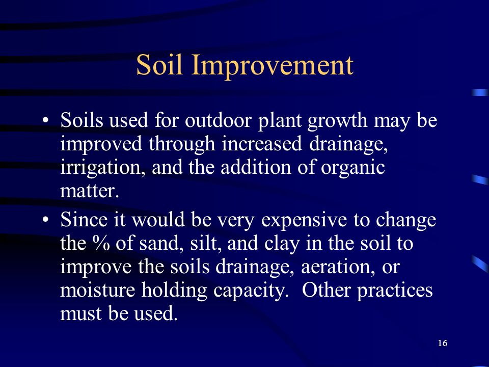 16 Soil Improvement Soils used for outdoor plant growth may be improved through increased drainage, irrigation, and the addition of organic matter.