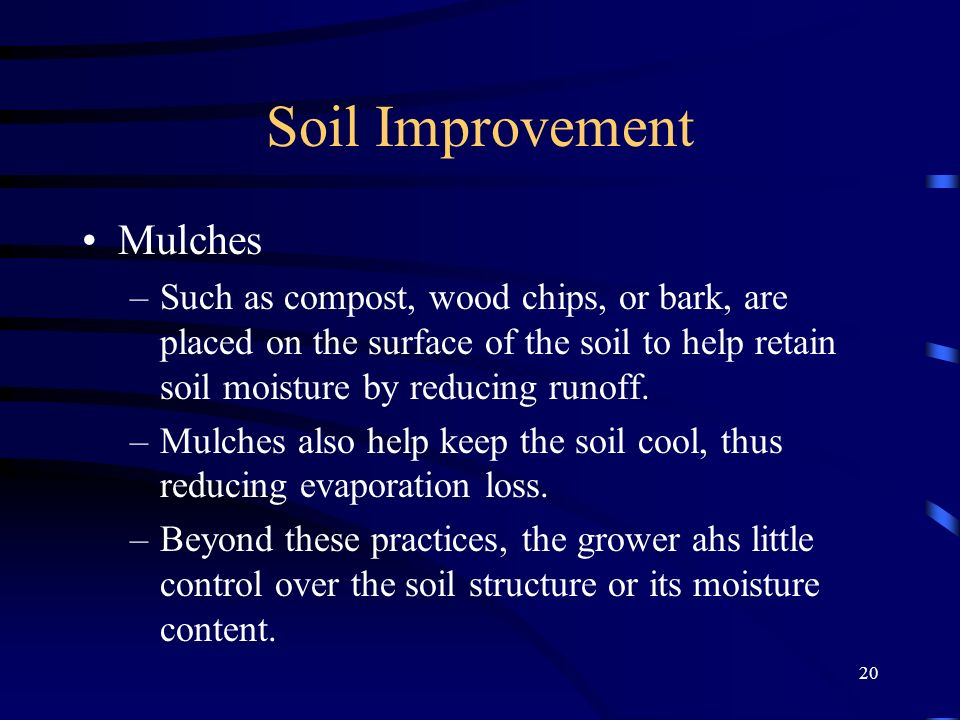 20 Soil Improvement Mulches –Such as compost, wood chips, or bark, are placed on the surface of the soil to help retain soil moisture by reducing runoff.