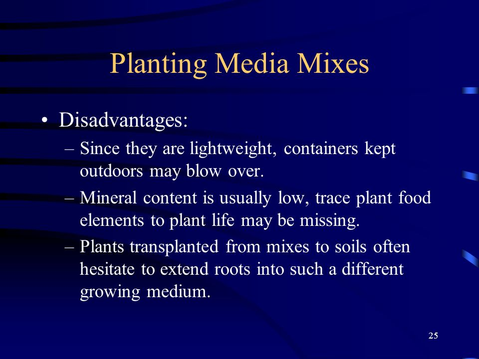 25 Planting Media Mixes Disadvantages: –Since they are lightweight, containers kept outdoors may blow over.