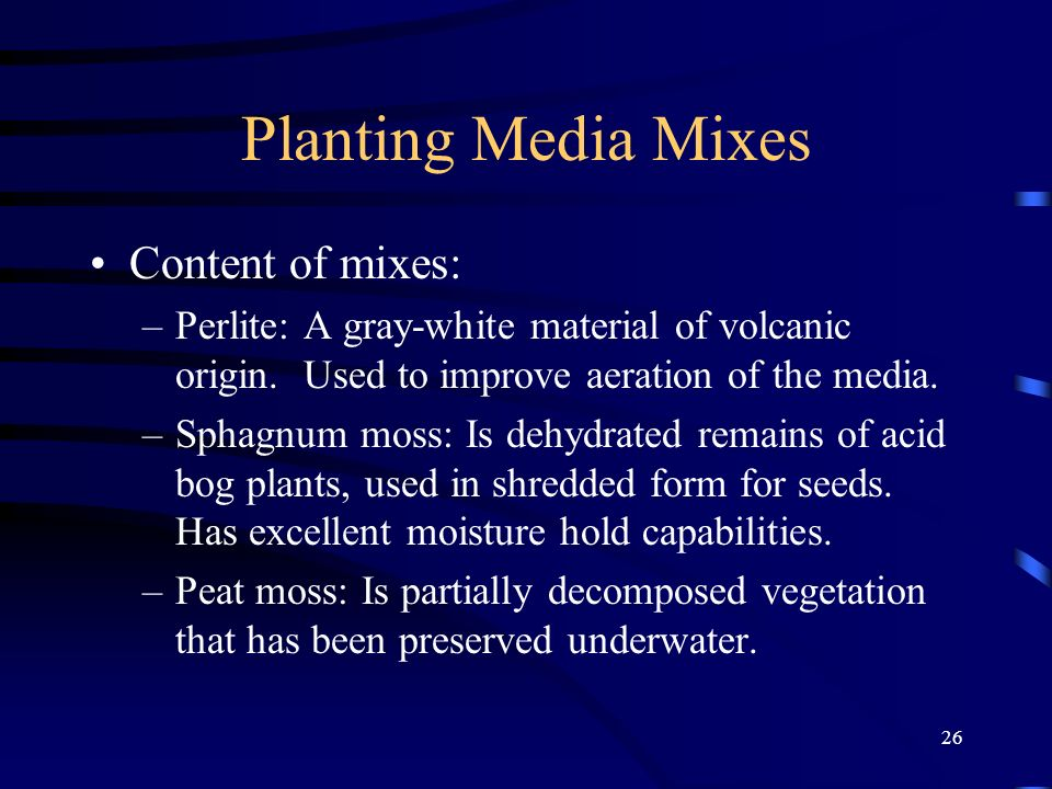 26 Planting Media Mixes Content of mixes: –Perlite: A gray-white material of volcanic origin. Used to improve aeration of the media. –Sphagnum moss: I