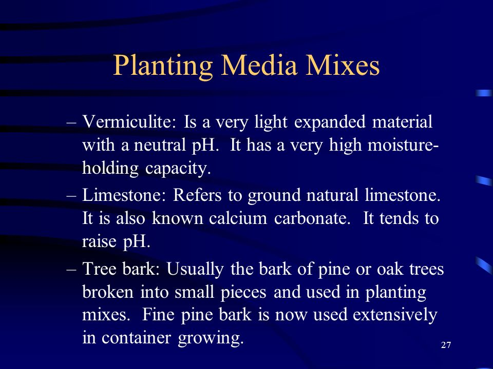 27 Planting Media Mixes –Vermiculite: Is a very light expanded material with a neutral pH. It has a very high moisture- holding capacity. –Limestone: