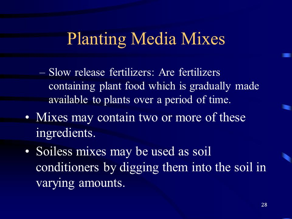 28 Planting Media Mixes –Slow release fertilizers: Are fertilizers containing plant food which is gradually made available to plants over a period of time.