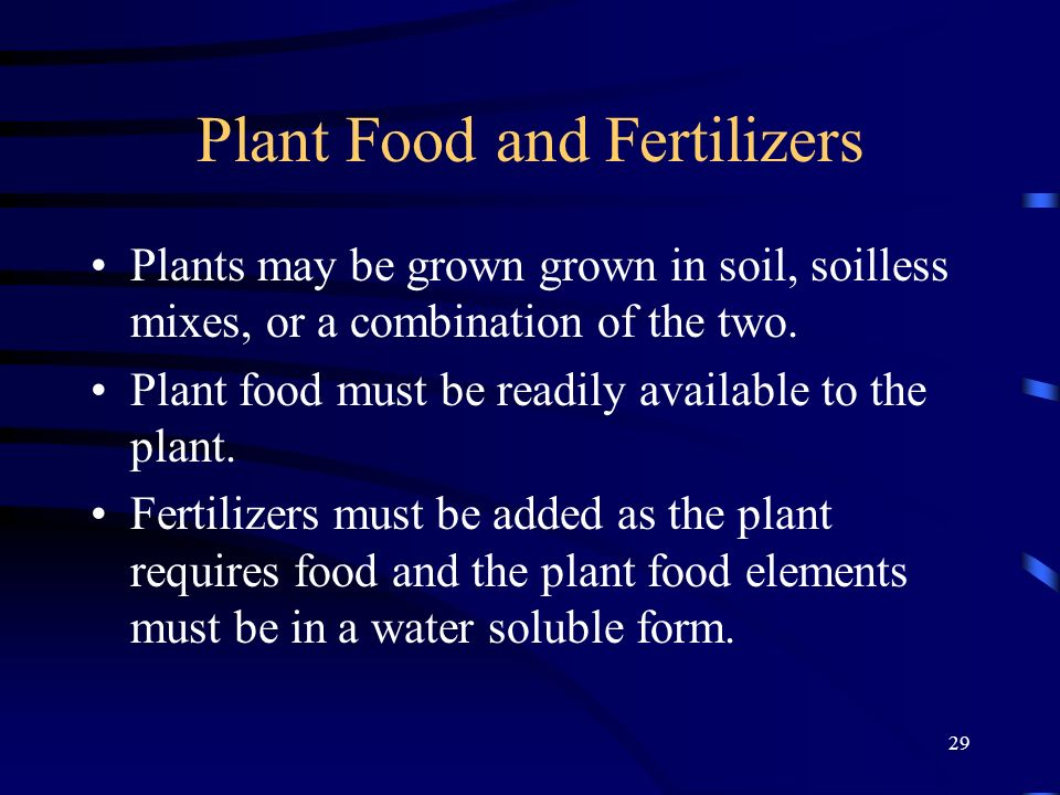29 Plant Food and Fertilizers Plants may be grown grown in soil, soilless mixes, or a combination of the two. Plant food must be readily available to