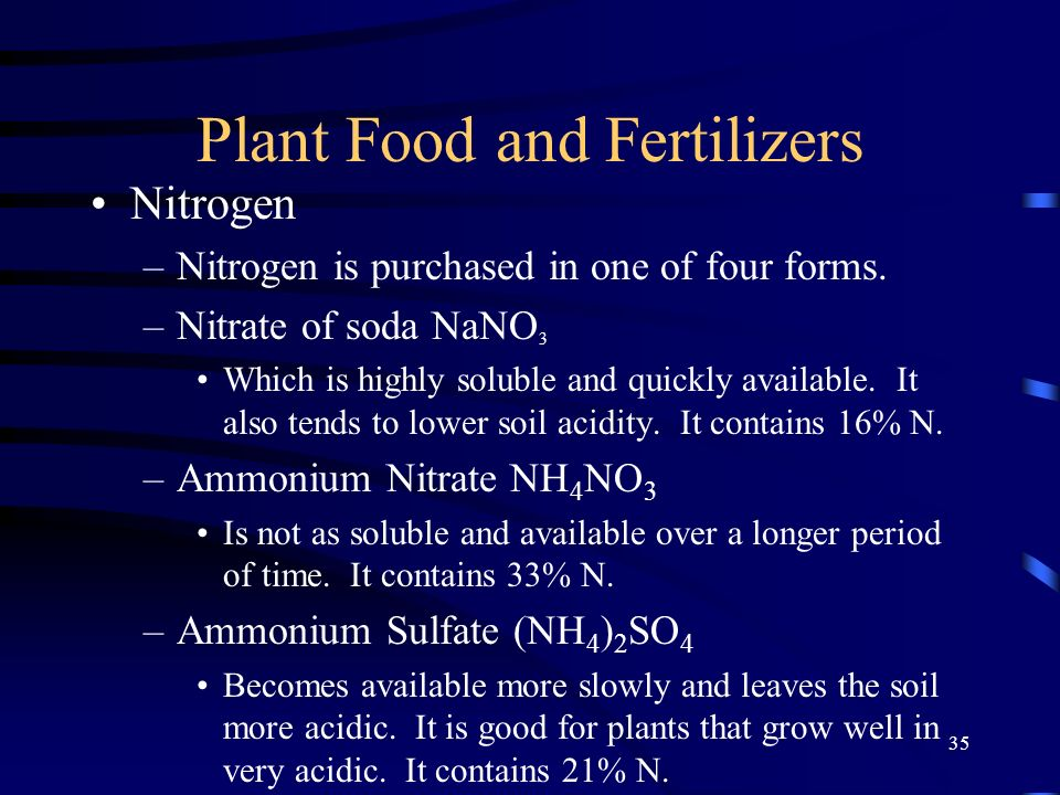 35 Plant Food and Fertilizers Nitrogen –Nitrogen is purchased in one of four forms. –Nitrate of soda NaNO 3 Which is highly soluble and quickly availa