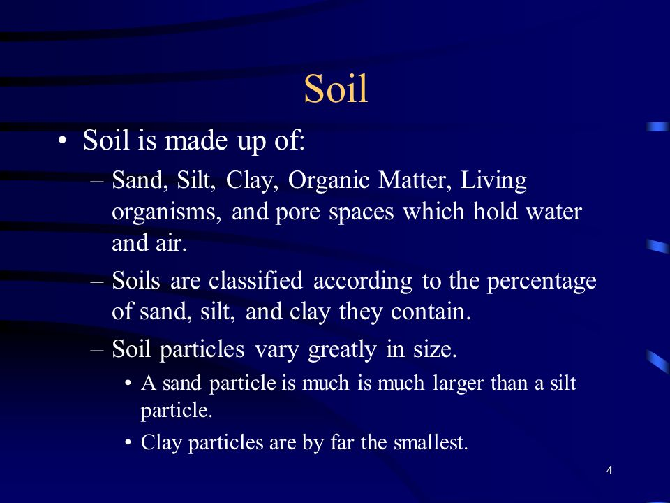 4 Soil Soil is made up of: –Sand, Silt, Clay, Organic Matter, Living organisms, and pore spaces which hold water and air.