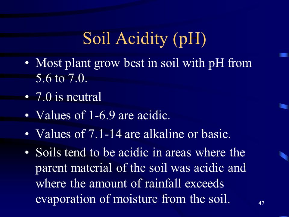 47 Soil Acidity (pH) Most plant grow best in soil with pH from 5.6 to 7.0. 7.0 is neutral Values of 1-6.9 are acidic. Values of 7.1-14 are alkaline or