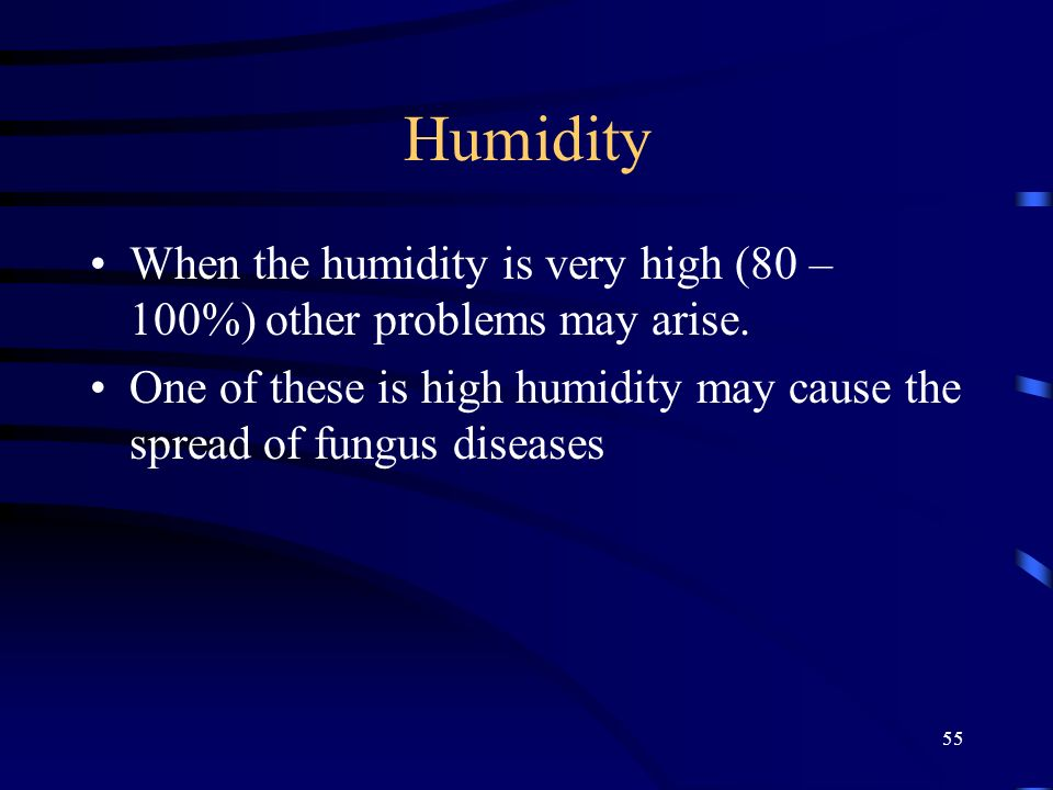 55 Humidity When the humidity is very high (80 – 100%) other problems may arise.
