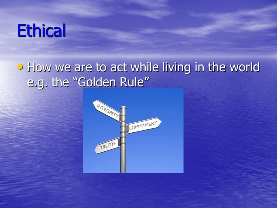 Ethical How we are to act while living in the world e.g. the Golden Rule How we are to act while living in the world e.g. the Golden Rule