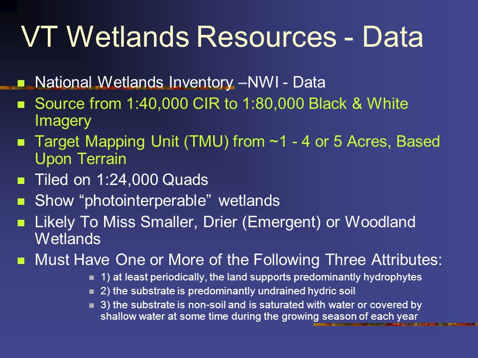 VT Wetlands Resources - Data VT Significant Wetlands Inventory - VTSWI - Statewide Created BY VT ANR Using NWI Data as a Base Estimated 25% of the Wetlands Are Missing (<3 Acres) Show Regulatory wetlands Source from 1:24,000 to 1:62,500 NWI Source Maps Intended for Planning and Informational Use Boundaries Generally Within Several Hundred Meters Wetlands in the VSWI coverage are; 1.