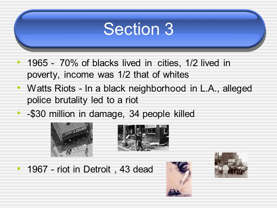 Section 3 1965 - 70% of blacks lived in cities, 1/2 lived in poverty, income was 1/2 that of whites Watts Riots - In a black neighborhood in L.A., all