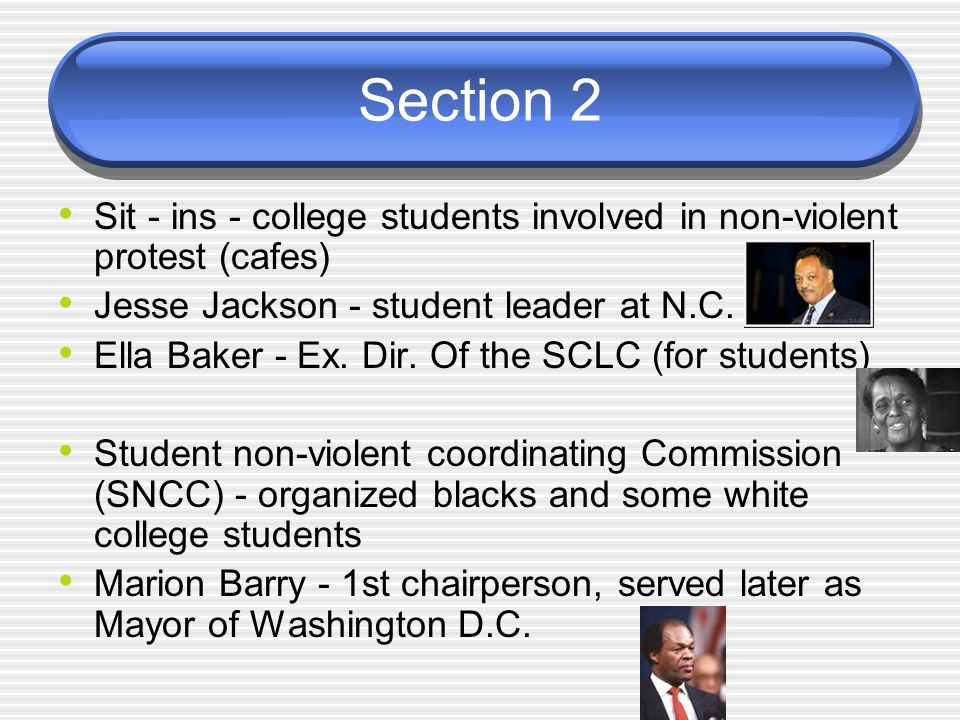Section 2 Sit - ins - college students involved in non-violent protest (cafes) Jesse Jackson - student leader at N.C. Ella Baker - Ex. Dir. Of the SCL