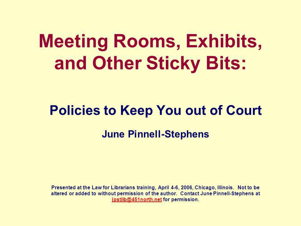 Meeting Rooms, Exhibits, and Other Sticky Bits: Policies to Keep You out of Court June Pinnell-Stephens Presented at the Law for Librarians training, April 4-6, 2006, Chicago, Illinois.