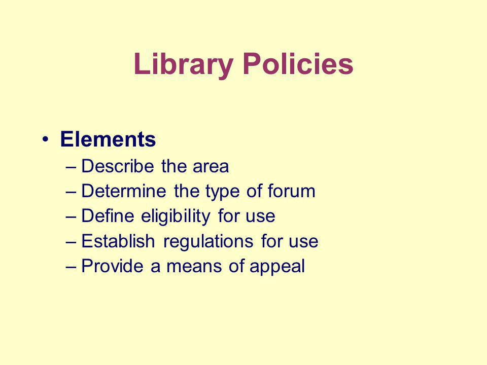 Library Policies Elements –Describe the area –Determine the type of forum –Define eligibility for use –Establish regulations for use –Provide a means of appeal