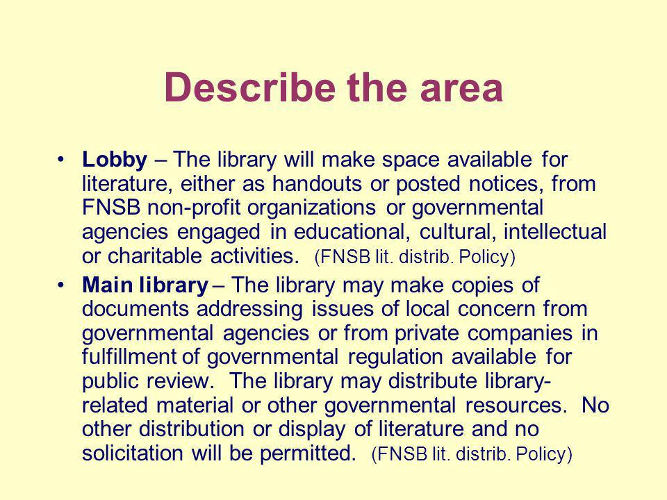 Describe the area Lobby – The library will make space available for literature, either as handouts or posted notices, from FNSB non-profit organizations or governmental agencies engaged in educational, cultural, intellectual or charitable activities.