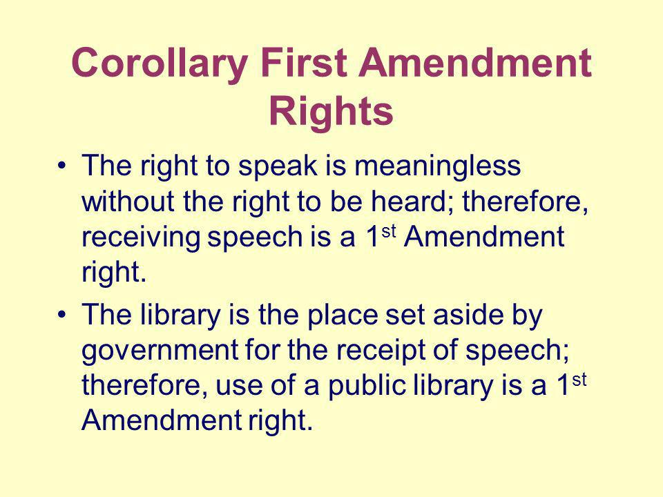 Corollary First Amendment Rights The right to speak is meaningless without the right to be heard; therefore, receiving speech is a 1 st Amendment right.
