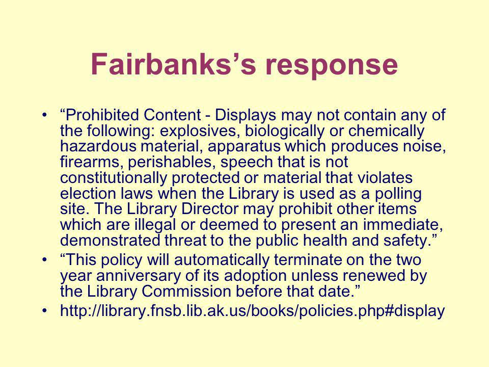 Fairbankss response Prohibited Content - Displays may not contain any of the following: explosives, biologically or chemically hazardous material, apparatus which produces noise, firearms, perishables, speech that is not constitutionally protected or material that violates election laws when the Library is used as a polling site.