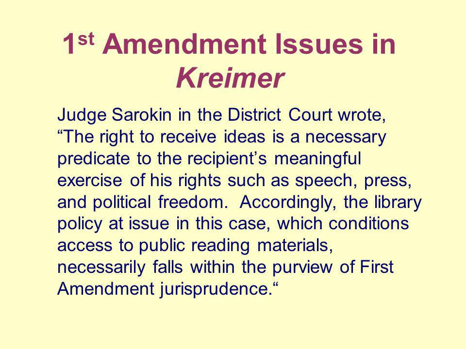 1 st Amendment Issues in Kreimer Judge Sarokin in the District Court wrote, The right to receive ideas is a necessary predicate to the recipients meaningful exercise of his rights such as speech, press, and political freedom.