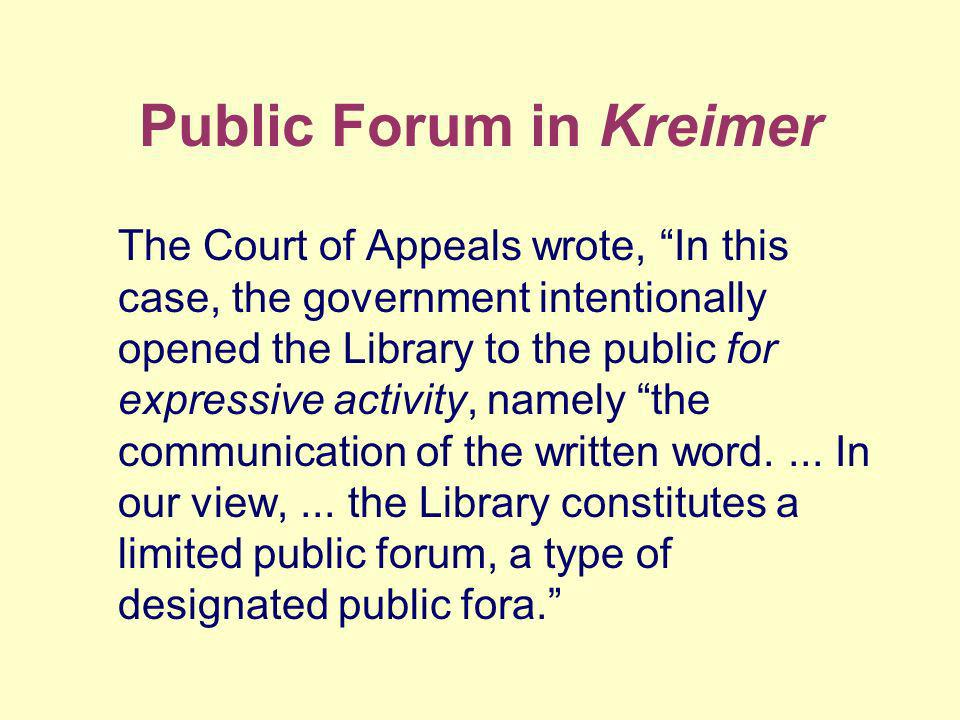 Public Forum in Kreimer The Court of Appeals wrote, In this case, the government intentionally opened the Library to the public for expressive activity, namely the communication of the written word....