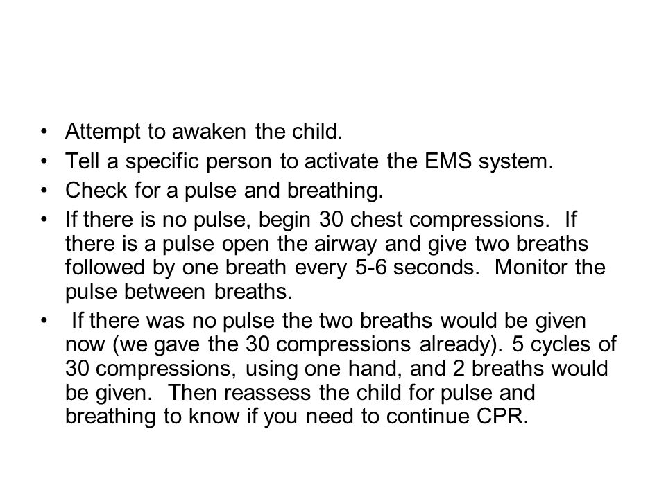 Attempt to awaken the child. Tell a specific person to activate the EMS system. Check for a pulse and breathing. If there is no pulse, begin 30 chest