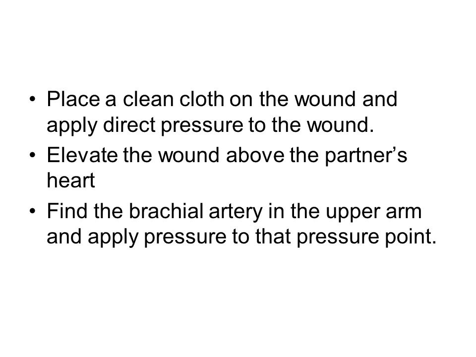 Place a clean cloth on the wound and apply direct pressure to the wound. Elevate the wound above the partners heart Find the brachial artery in the up