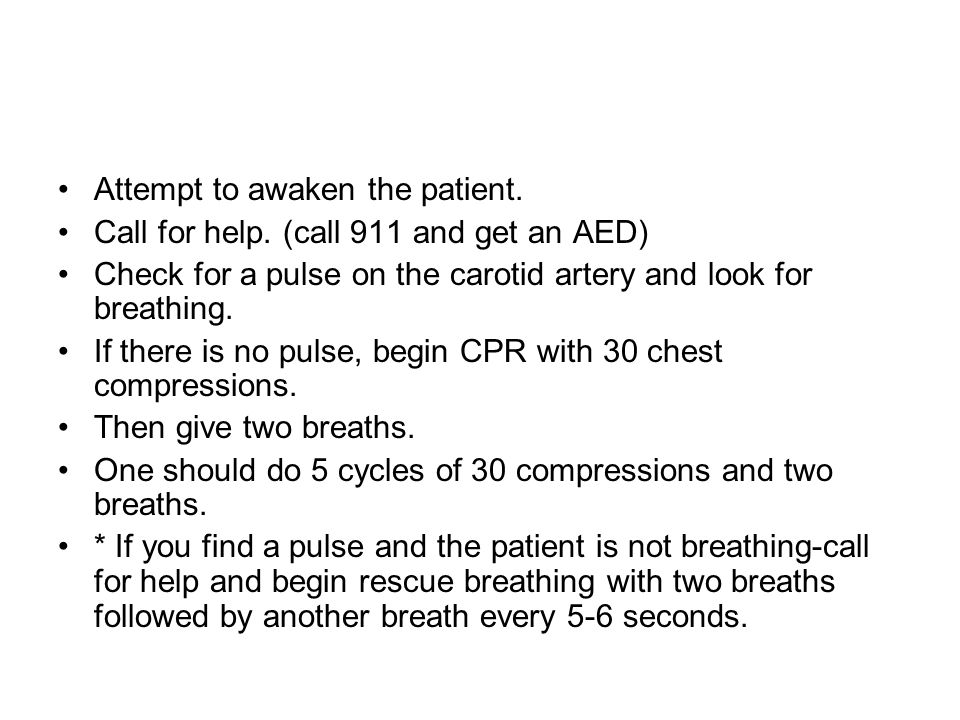 Attempt to awaken the patient. Call for help. (call 911 and get an AED) Check for a pulse on the carotid artery and look for breathing. If there is no