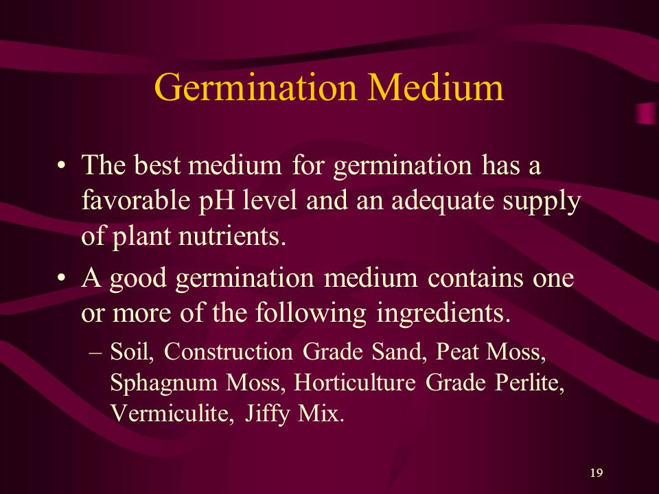 19 Germination Medium The best medium for germination has a favorable pH level and an adequate supply of plant nutrients. A good germination medium co