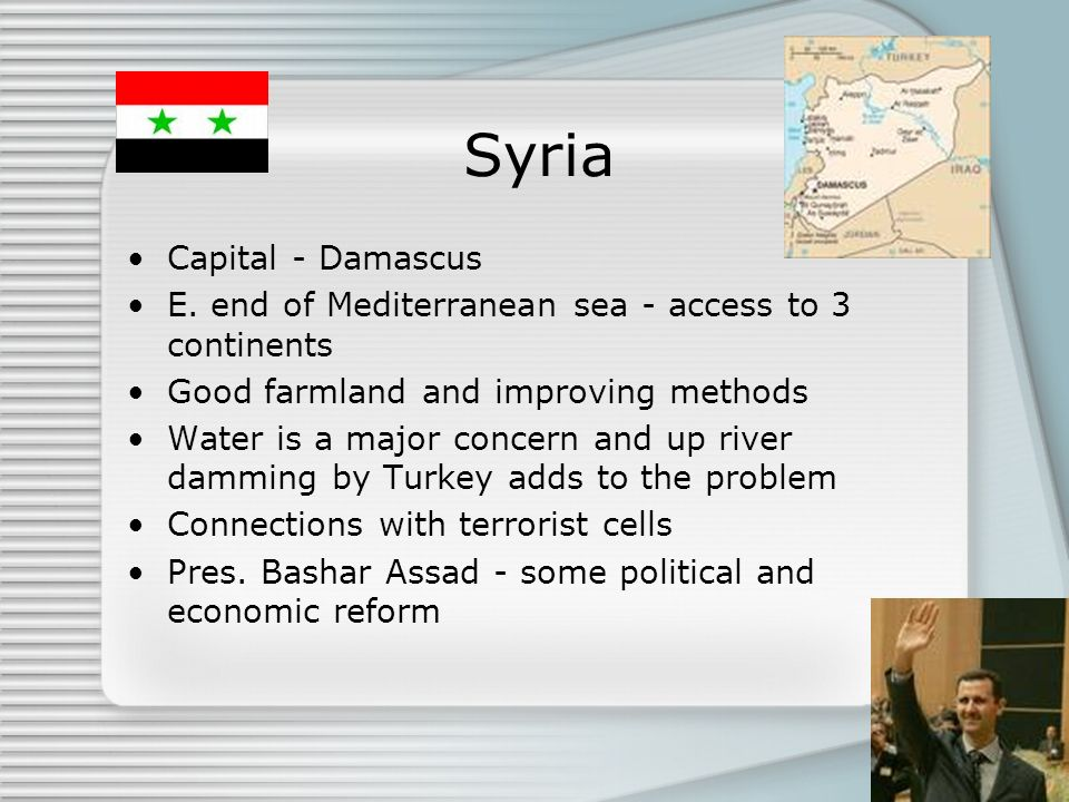 Syria Capital - Damascus E. end of Mediterranean sea - access to 3 continents Good farmland and improving methods Water is a major concern and up rive