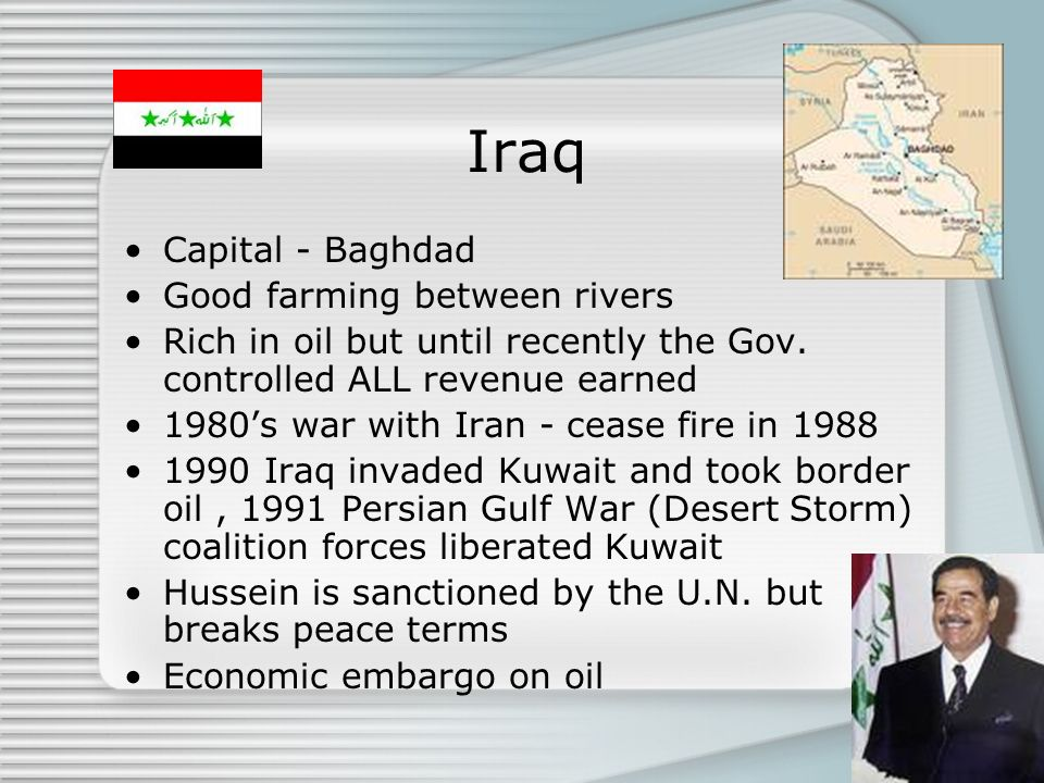 Iraq Capital - Baghdad Good farming between rivers Rich in oil but until recently the Gov. controlled ALL revenue earned 1980s war with Iran - cease f