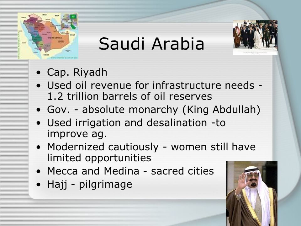Saudi Arabia Cap. Riyadh Used oil revenue for infrastructure needs - 1.2 trillion barrels of oil reserves Gov. - absolute monarchy (King Abdullah) Use