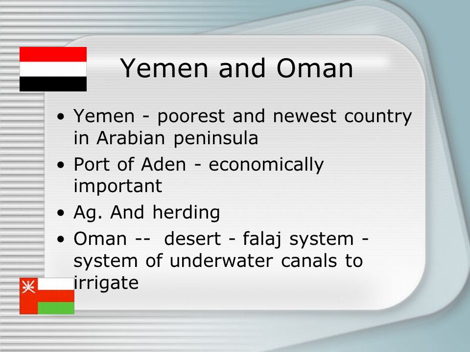 Yemen and Oman Yemen - poorest and newest country in Arabian peninsula Port of Aden - economically important Ag. And herding Oman -- desert - falaj sy
