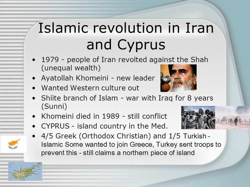 Islamic revolution in Iran and Cyprus 1979 - people of Iran revolted against the Shah (unequal wealth) Ayatollah Khomeini - new leader Wanted Western
