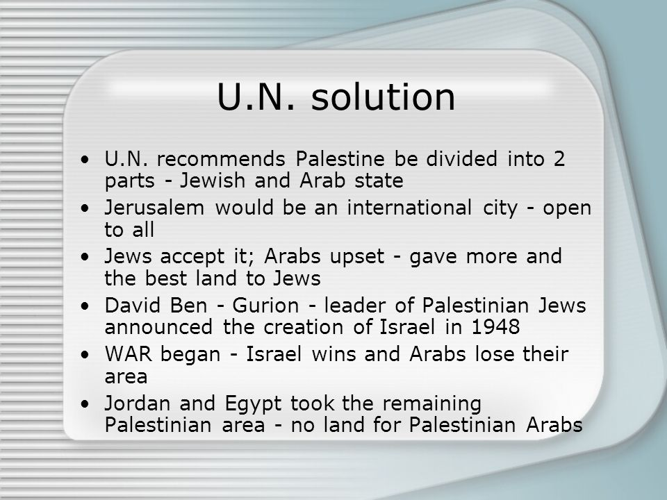 U.N. solution U.N. recommends Palestine be divided into 2 parts - Jewish and Arab state Jerusalem would be an international city - open to all Jews ac