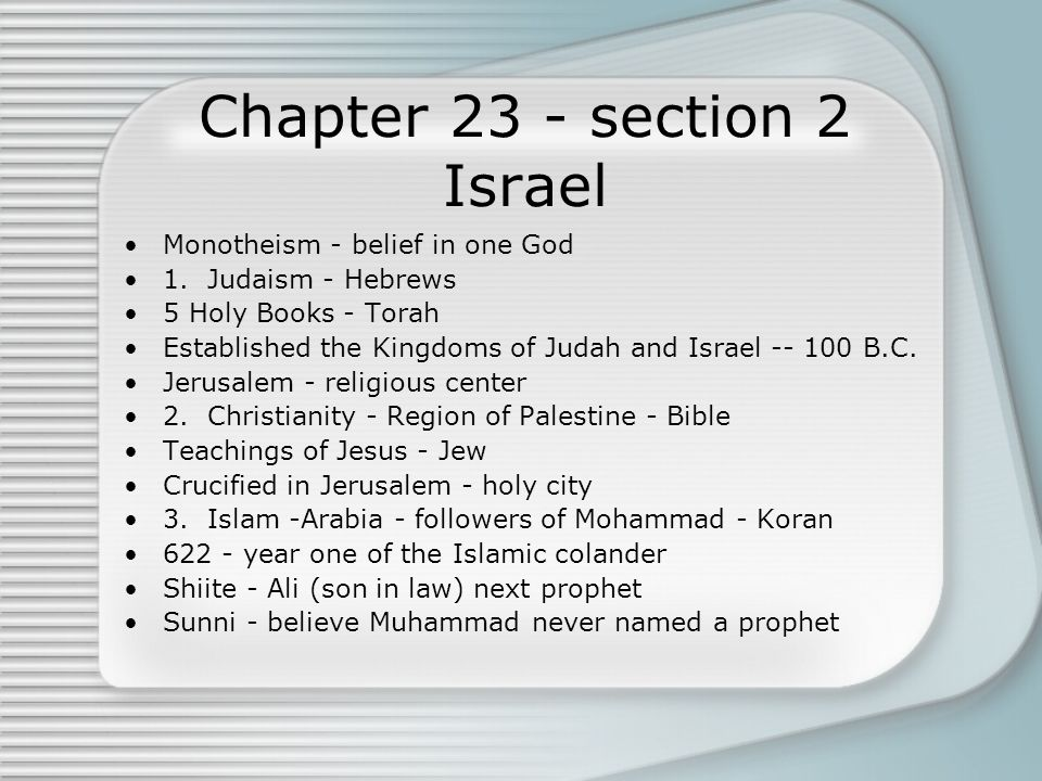 Chapter 23 - section 2 Israel Monotheism - belief in one God 1. Judaism - Hebrews 5 Holy Books - Torah Established the Kingdoms of Judah and Israel --